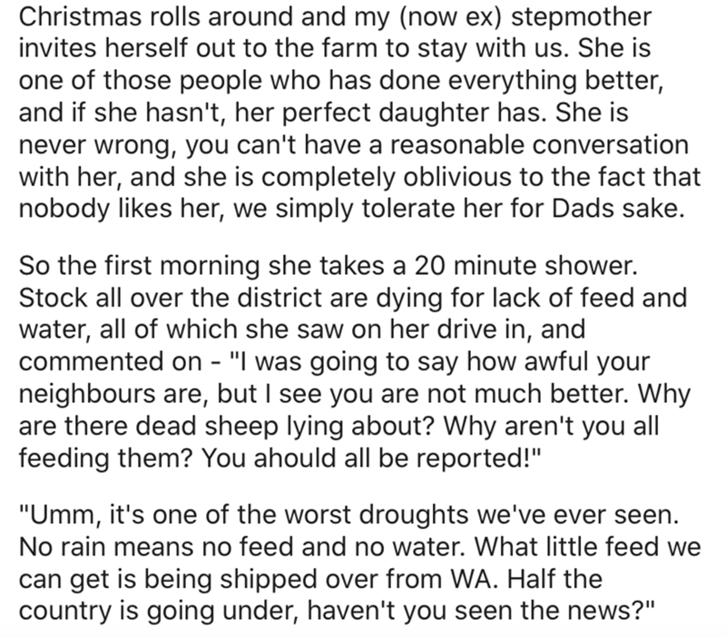 Text - Christmas rolls around and my (now ex) stepmother invites herself out to the farm to stay with us. She is one of those people who has done everything better, and if she hasn't, her perfect daughter has. She is never wrong, you can't have a reasonable conversation with her, and she is completely oblivious to the fact that nobody likes her, we simply tolerate her for Dads sake. So the first morning she takes a 20 minute shower. Stock all over the district are dying for lack of feed and wate