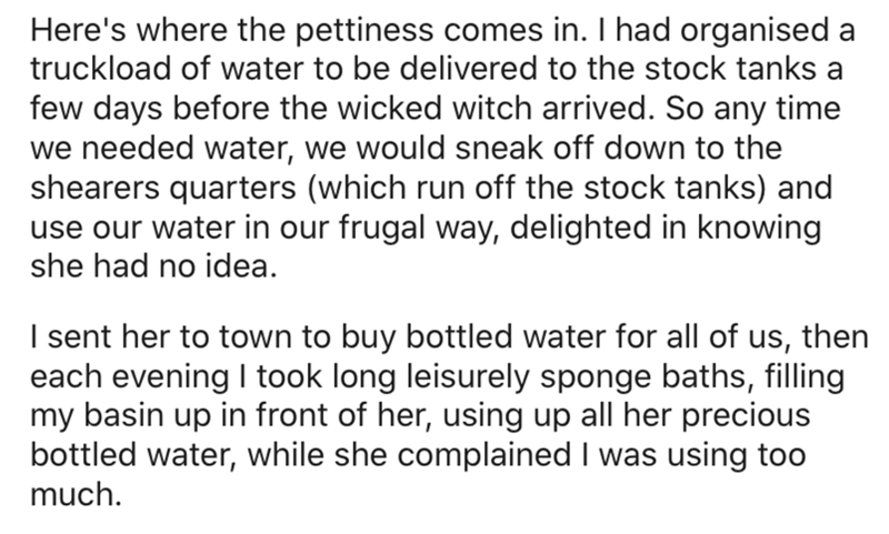 Text - Here's where the pettiness comes in. I had organised a truckload of water to be delivered to the stock tanks a few days before the wicked witch arrived. So any time we needed water, we would sneak off down to the shearers quarters (which run off the stock tanks) and use our water in our frugal way, delighted in knowing she had no idea. I sent her to town to buy bottled water for all of us, then each evening I took long leisurely sponge baths, filling my basin up in front of her, using up