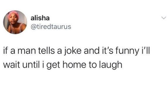Text - alisha @tiredtaurus if a man tells a joke and it's funny i'll wait until i get home to laugh