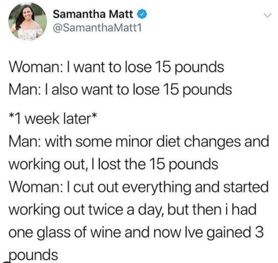 Text - Samantha Matt O @SamanthaMatt1 Woman:I want to lose 15 pounds Man: I also want to lose 15 pounds *1 week later* Man: with some minor diet changes and working out, I lost the 15 pounds Woman:I cut out everything and started working out twice a day, but then i had one glass of wine and now Ive gained 3 pounds >