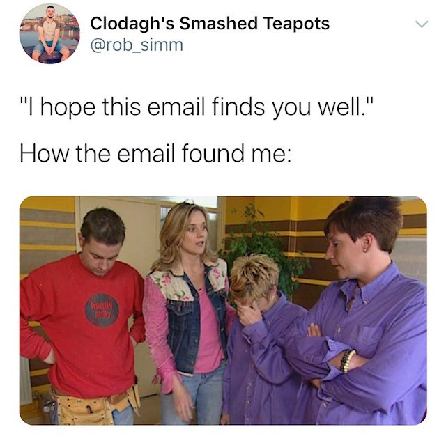 """Text - Clodagh's Smashed Teapots @rob_simm """"I hope this email finds you well."""" How the email found me: Trandy"""