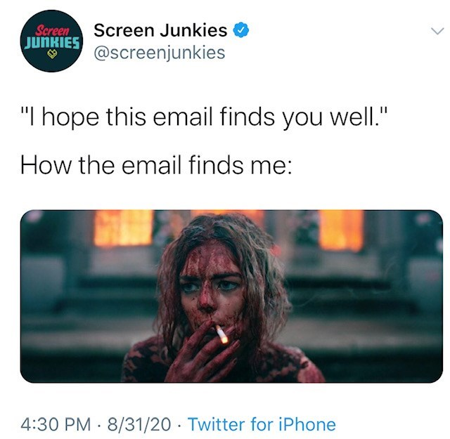 """Text - Screen JUNKIES Screen Junkies @screenjunkies """"I hope this email finds you well."""" How the email finds me: 4:30 PM · 8/31/20 · Twitter for iPhone"""