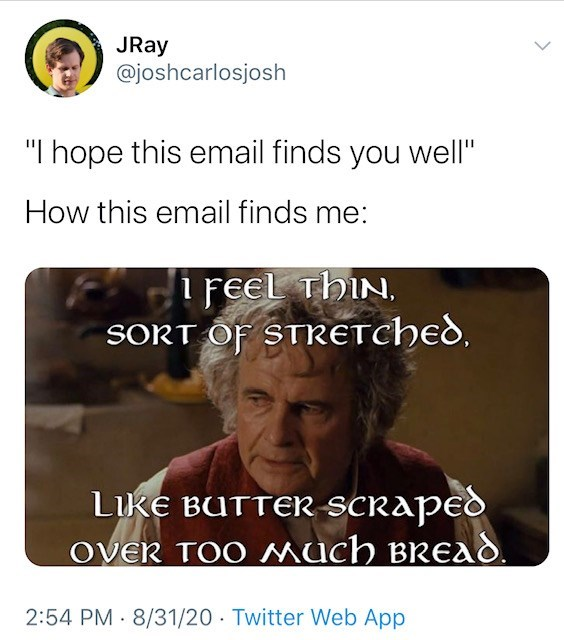 """Text - JRay @joshcarlosjosh """"I hope this email finds you well"""" How this email finds me: i FEel thiN, SORT OF STRetched, LikE BUTTER SCraped ovEr TOO MucH bread. 2:54 PM 8/31/20 Twitter Web App >"""
