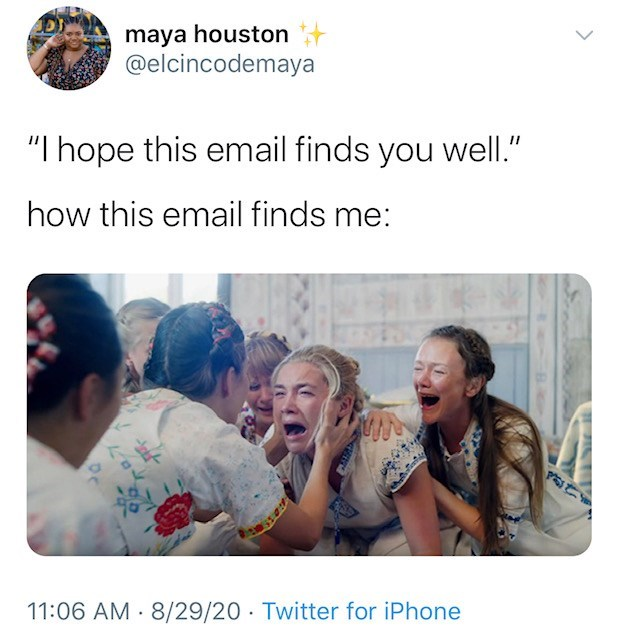 """People - maya houston @elcincodemaya """"I hope this email finds you well."""" how this email finds me: 11:06 AM 8/29/20 Twitter for iPhone"""