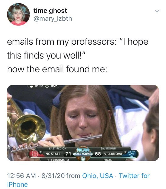"""Brass instrument - time ghost @mary_Izbth emails from my professors: """"I hope this finds you well!"""" how the email found me: EAST REGION NC STATE 71 MARCH MADNES 68 VILLANOVA V PITTSBURGH. PA 3RD ROUND FINAL 12:56 AM 8/31/20 from Ohio, USA Twitter for iPhone"""