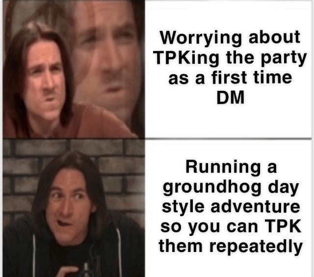 Face - Worrying about TPKing the party as a first time DM Running a groundhog day style adventure so you can TPK them repeatedly