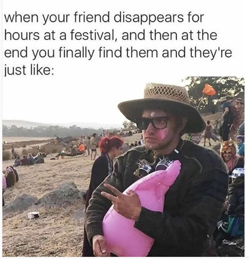Photo caption - when your friend disappears for hours at a festival, and then at the end you finally find them and they're just like: