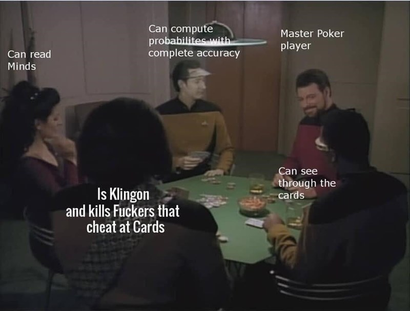 Games - Can compute probabilites with complete accuracy Master Poker player Can read Minds Can see through the cards Is Klingon and kills Fuckers that cheat at Cards