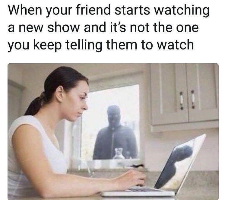 Text - When your friend starts watching a new show and it's not the one you keep telling them to watch