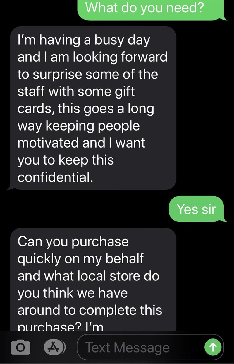 Text - What do you need? I'm having a busy day and I am looking forward to surprise some of the staff with some gift cards, this goes a long way keeping people motivated and I want you to keep this confidential. Yes sir Can you purchase quickly on my behalf and what local store do you think we have around to complete this purchase? I'm Text Message