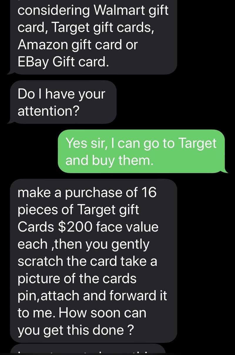 Text - considering Walmart gift card, Target gift cards, Amazon gift card or EBay Gift card. DoI have your attention? Yes sir, I can go to Target and buy them. make a purchase of 16 pieces of Target gift Cards $200 face value each ,then you gently scratch the card take a picture of the cards pin,attach and forward it to me. How soon can you get this done ?