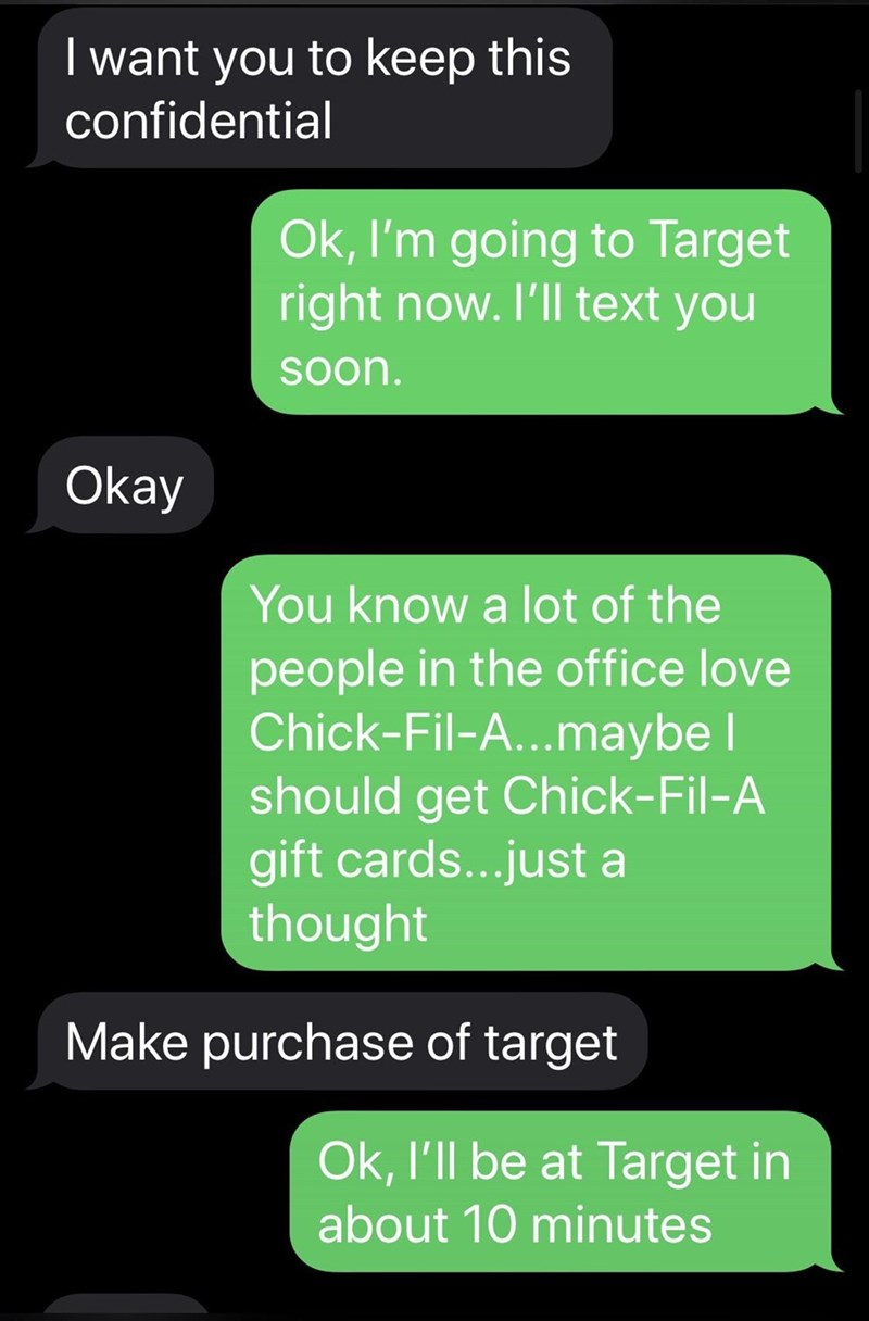 Text - I want you to keep this confidential Ok, I'm going to Target right now. I'll text you Soon. Okay You know a lot of the people in the office love Chick-Fil-A...maybe I should get Chick-Fil-A gift cards...just a thought Make purchase of target Ok, l'll be at Target in about 10 minutes