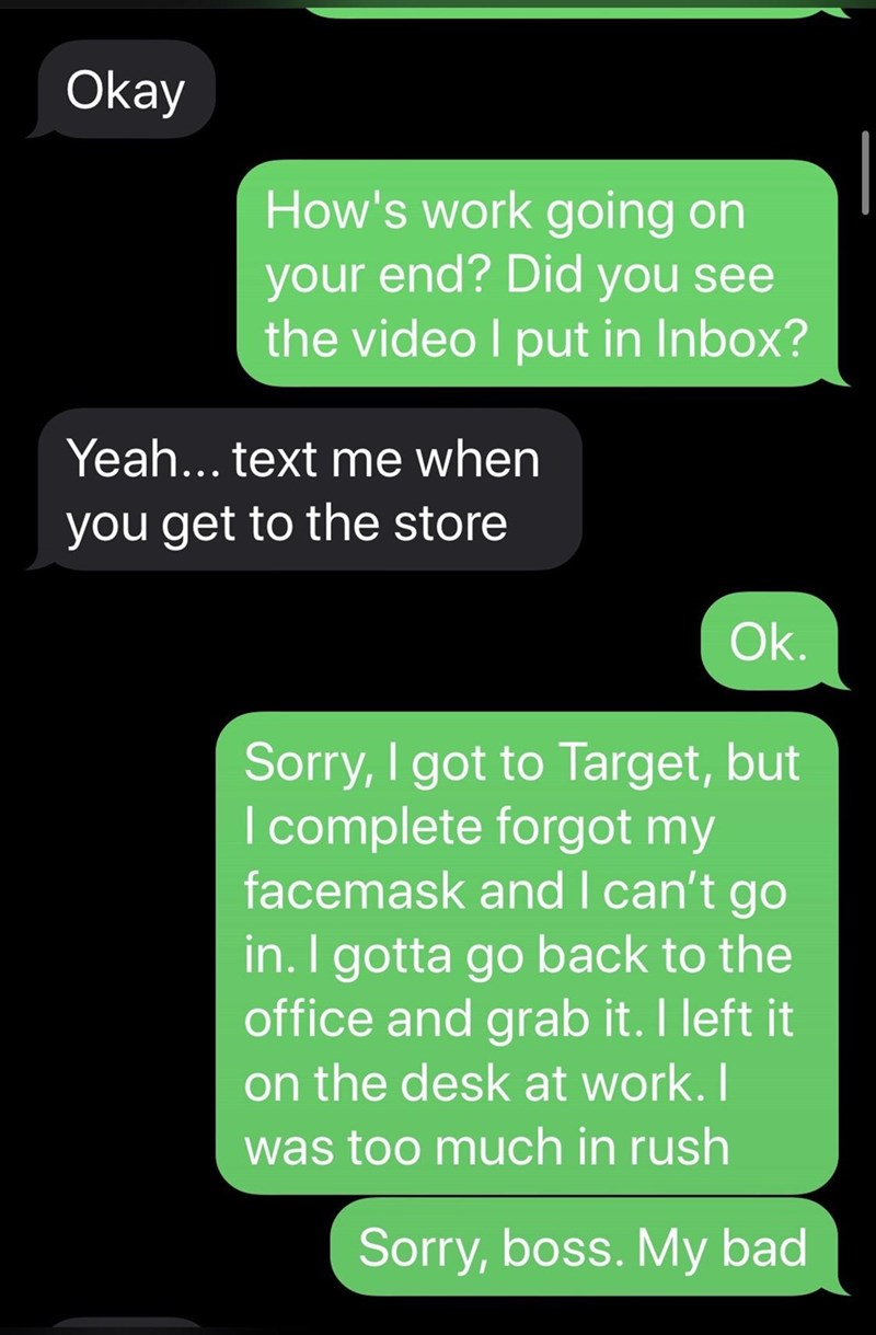 Text - Okay How's work going on your end? Did you see the video I put in Inbox? Yeah... text me when you get to the store Ok. Sorry, I got to Target, but I complete forgot my facemask and I can't go in. I gotta go back to the office and grab it. I left it on the desk at work. I was too much in rush Sorry, boss. My bad