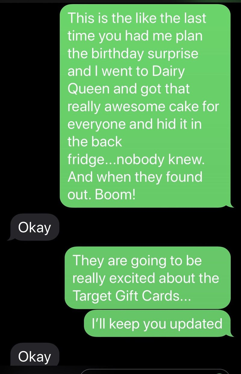 Text - This is the like the last time you had me plan the birthday surprise and I went to Dairy Queen and got that really awesome cake for everyone and hid it in the back fridge...nobody knew. And when they found out. Boom! Okay They are going to be really excited about the Target Gift Cards... l'll keep you updated Okay