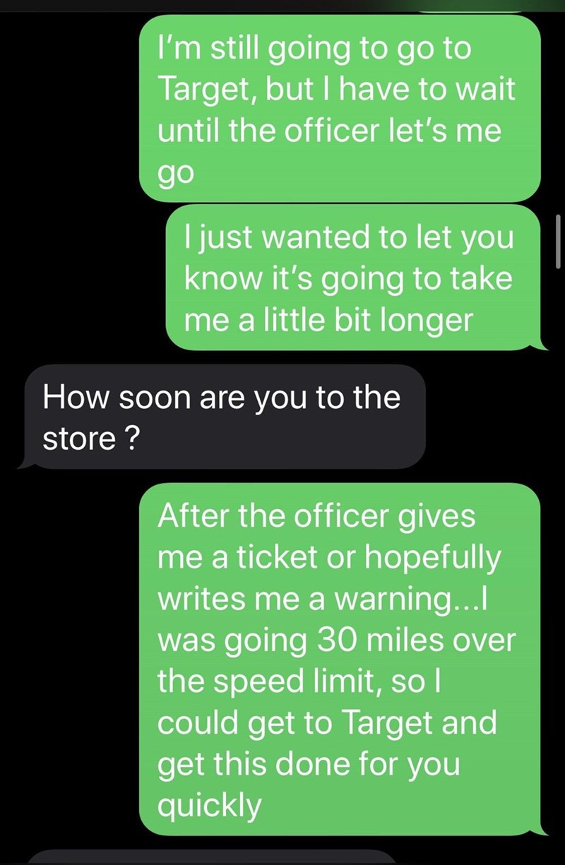 Text - I'm still going to go to Target, but I have to wait until the officer let's me go I just wanted to let you know it's going to take me a little bit longer How soon are you to the store ? After the officer gives me a ticket or hopefully writes me a warning... was going 30 miles over the speed limit, so I could get to Target and get this done for you quickly