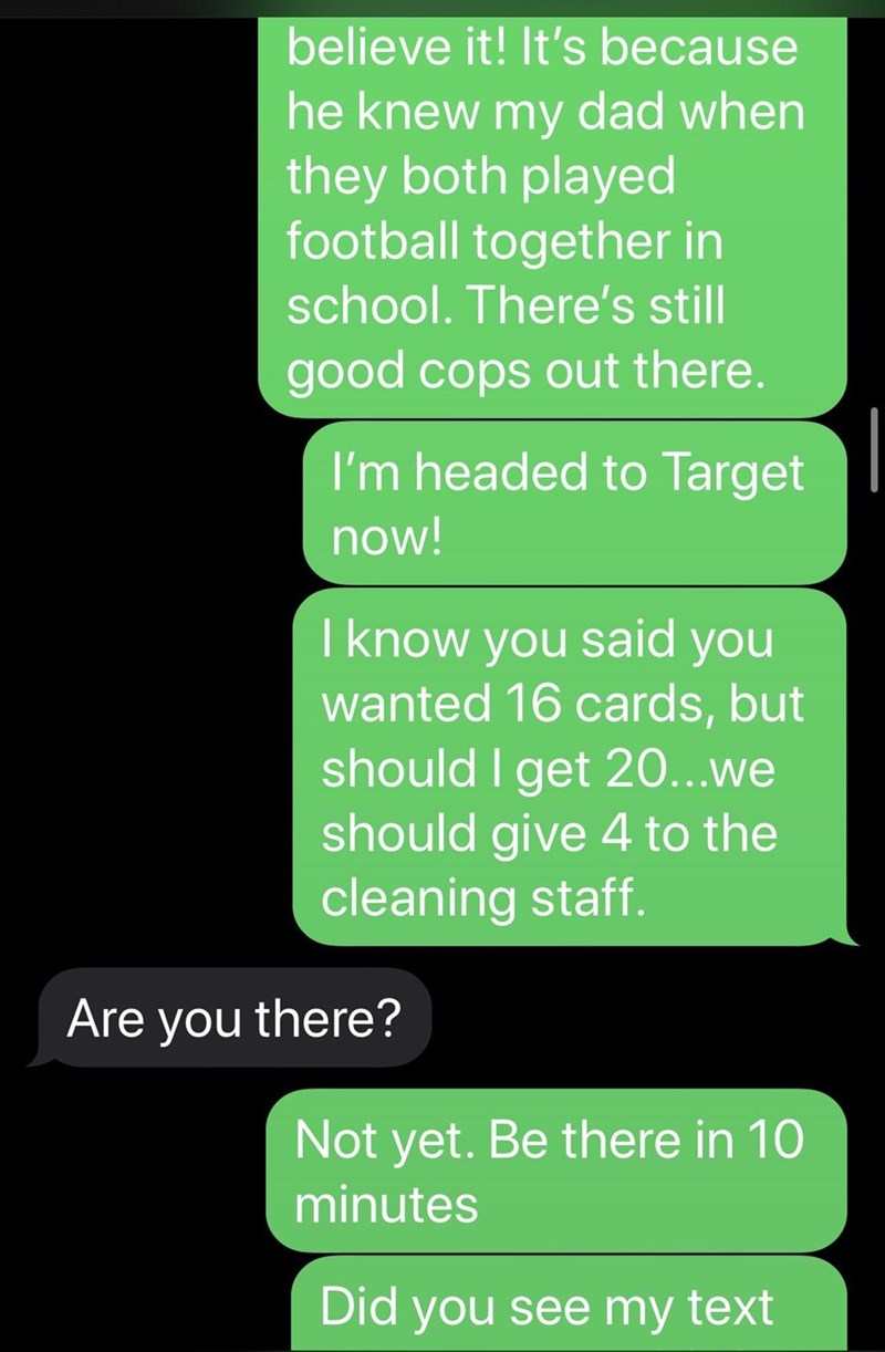 Text - Text - believe it! It's because he knew my dad when they both played football together in school. There's still good cops out there. I'm headed to Target now! I know you said you wanted 16 cards, but should I get 20...we should give 4 to the cleaning staff. Are you there? Not yet. Be there in 10 minutes Did you see my text