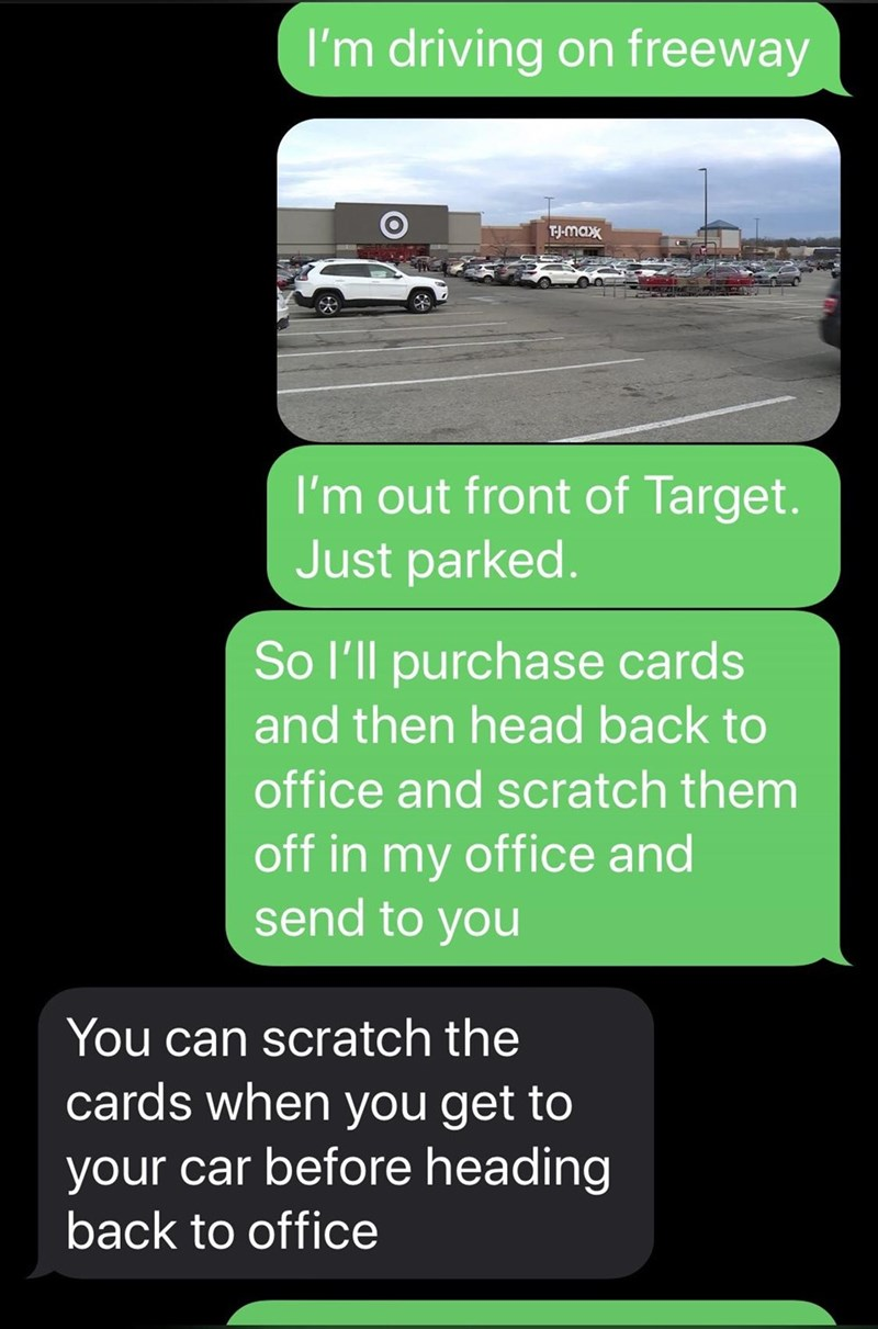 Text - I'm driving on freeway TJ-max I'm out front of Target. Just parked. So l'll purchase cards and then head back to office and scratch them off in my office and send to you You can scratch the cards when you get to your car before heading back to office