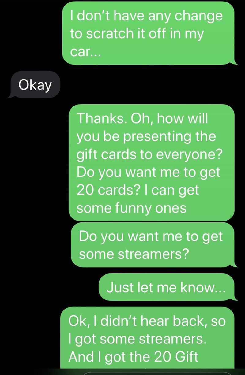 Text - I don't have any change to scratch it off in my car... Okay Thanks. Oh, how will you be presenting the gift cards to everyone? Do you want me to get 20 cards? I can get some funny ones Do you want me to get some streamers? Just let me know... Ok, I didn't hear back, so I got some streamers. And I got the 20 Gift