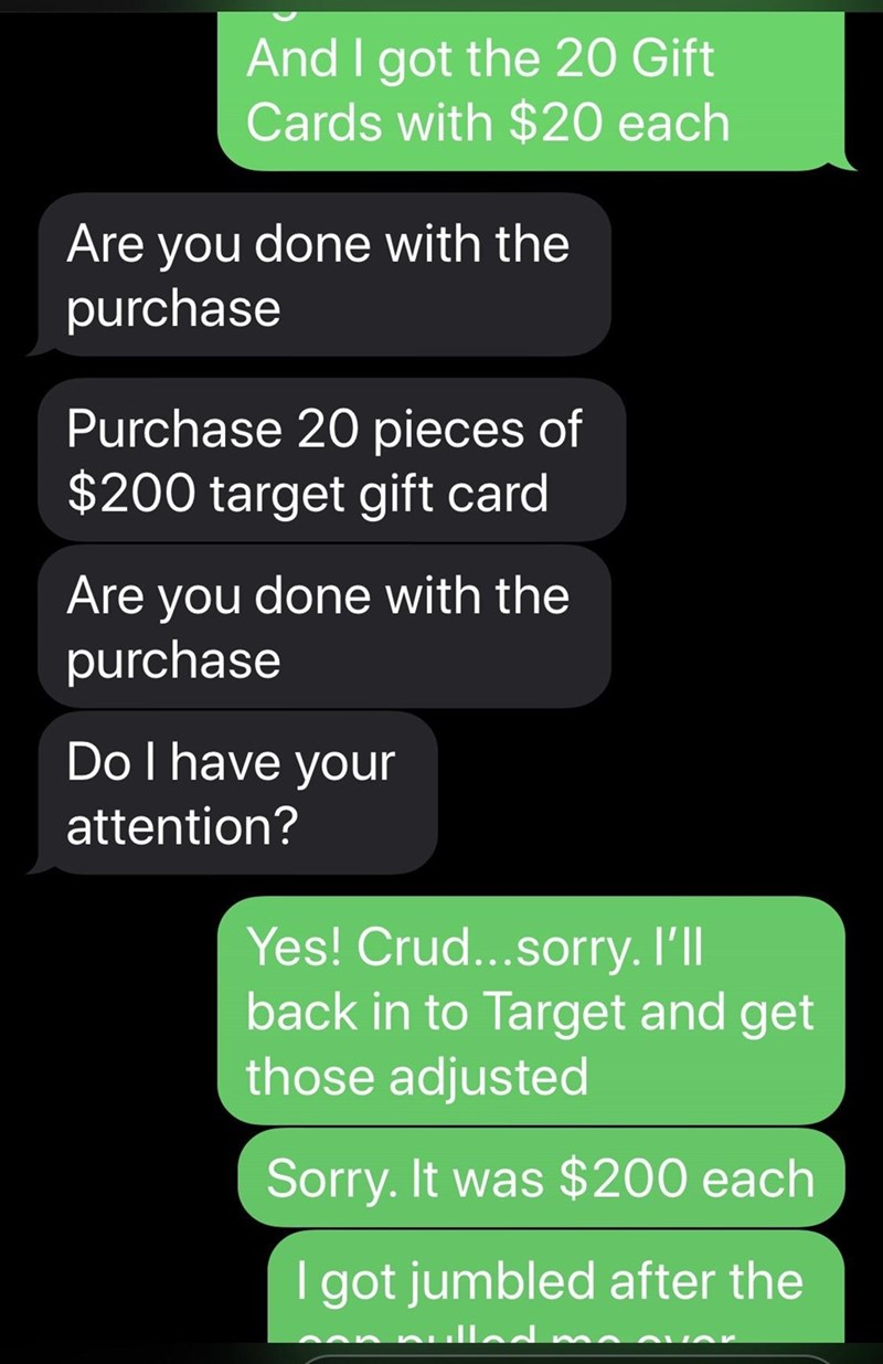 Text - And I got the 20 Gift Cards with $20 each Are you done with the purchase Purchase 20 pieces of $200 target gift card Are you done with the purchase Do I have your attention? Yes! Crud...sorry. Ill back in to Target and get those adjusted Sorry. It was $200 each I got jumbled after the null