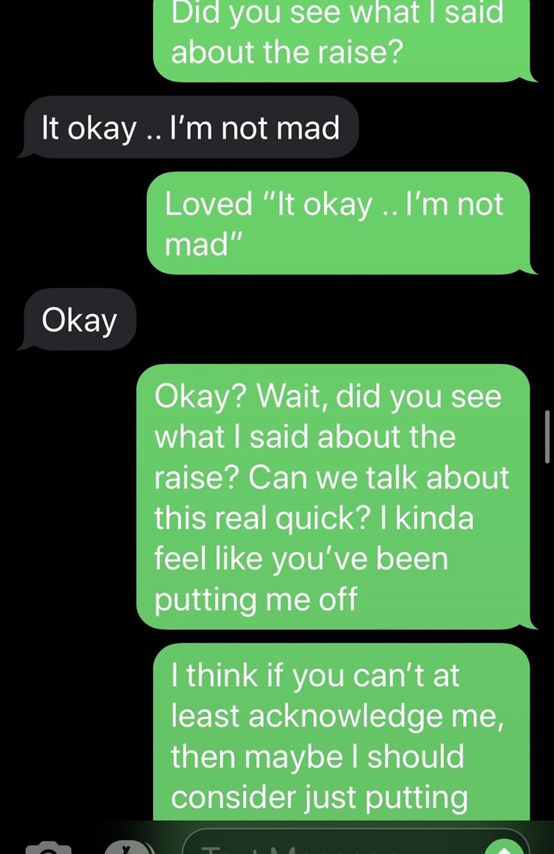 """Text - Did you see what I said about the raise? It okay .. I'm not mad Loved """"It okay .. I'm not mad"""" Okay Okay? Wait, did you see what I said about the raise? Can we talk about this real quick? I kinda feel like you've been putting me off I think if you can't at least acknowledge me, then maybe I should consider just putting"""