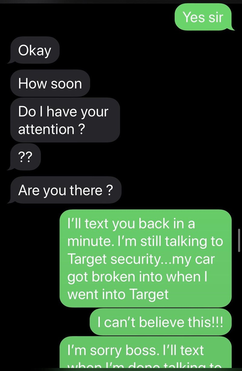 Text - Yes sir Okay How soon Do I have your attention ? ?? Are you there ? I'll text you back in a minute. I'm still talking to Target security...my car got broken into when I went into Target I can't believe this!!! I'm sorry boss. I'll text when 'nmdene tollking to