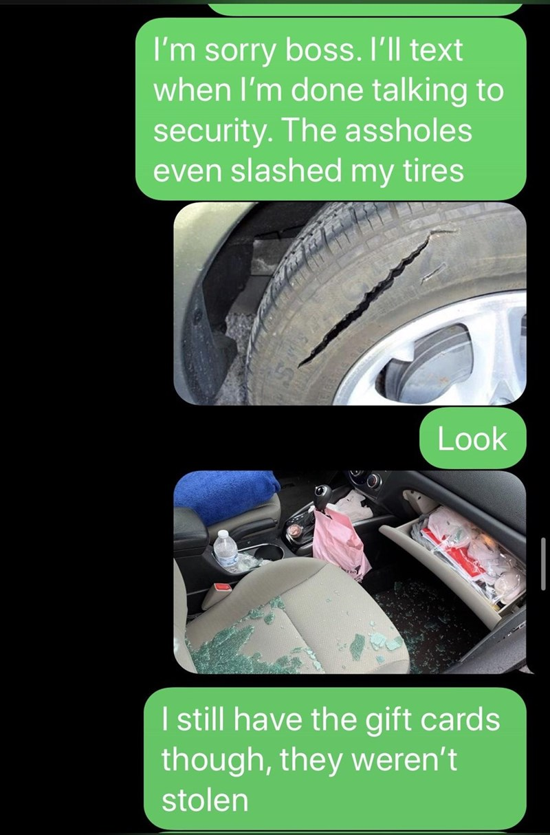 Tire - I'm sorry boss. I'll text when l'm done talking to security. The assholes even slashed my tires Look I till have the gift cards though, they weren't stolen