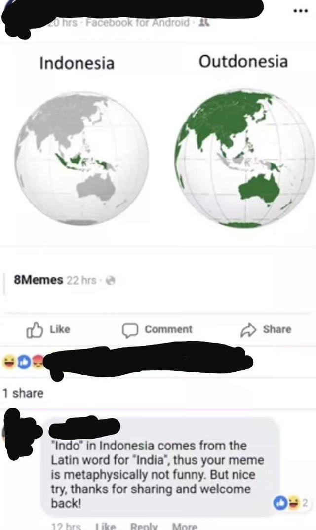 """Text - ... O hrs Facebook for Android 2 Indonesia Outdonesia 8Memes 22 hrs e Like Comment A Share 1 share """"Indo"""" in Indonesia comes from the Latin word for """"India"""", thus your meme is metaphysically not funny. But nice try, thanks for sharing and welcome back! 12 brs Renly More Like"""