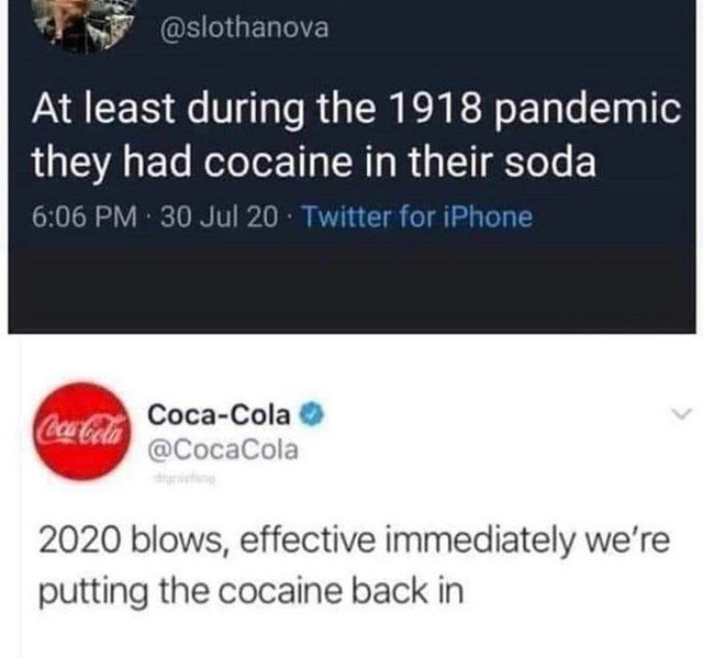 Text - @slothanova At least during the 1918 pandemic they had cocaine in their soda 6:06 PM 30 Jul 20 · Twitter for iPhone Coca-Cola Coca-Cola @CocaCola drgnstane 2020 blows, effective immediately we're putting the cocaine back in
