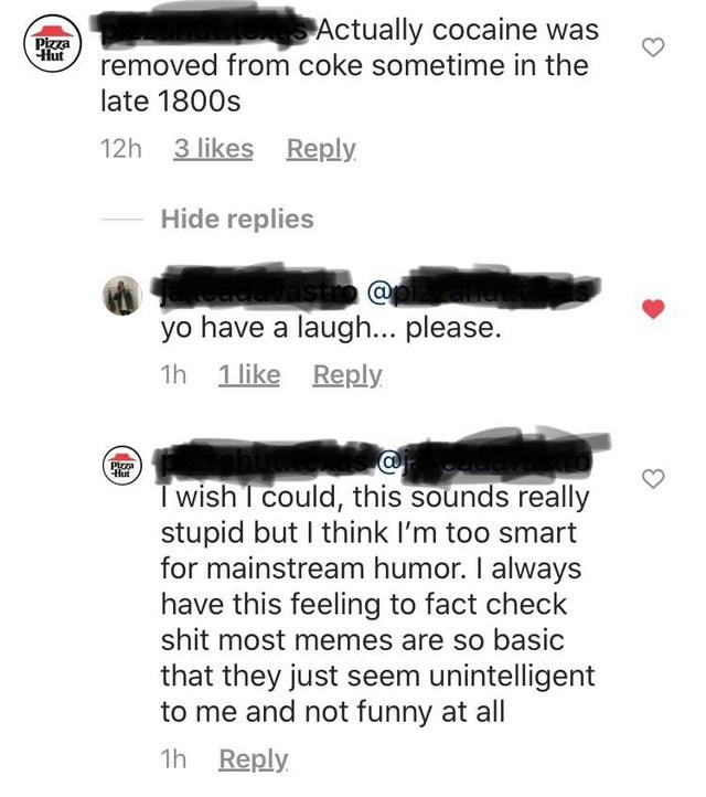 Text - Pizza Hut Actually cocaine was removed from coke sometime in the late 1800s 12h 3 likes Reply Hide replies asto @ yo have a laugh... please. 1h 1 like Reply Hut Twish I could, this sounds really stupid but I think l'm too smart for mainstream humor. I always have this feeling to fact check shit most memes are so basic that they just seem unintelligent to me and not funny at all 1h Reply