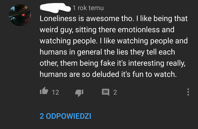 Text - 1 rok temu Loneliness is awesome tho. I like being that weird guy, sitting there emotionless and watching people. I like watching people and humans in general the lies they tell each other, them being fake it's interesting really, humans are so deluded it's fun to watch. 12 目2 2 ODPOWIEDZI