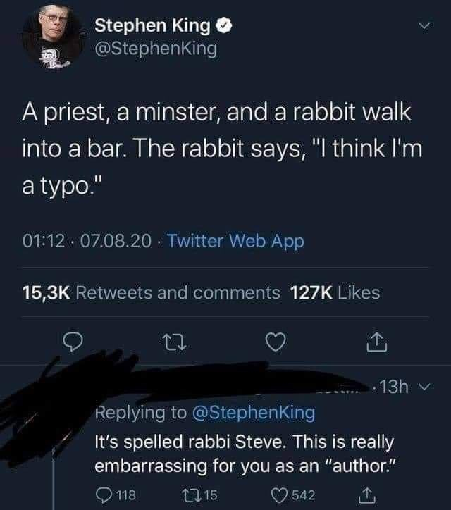"""Text - Stephen King O @StephenKing A priest, a minster, and a rabbit walk into a bar. The rabbit says, """"I think I'm a typo."""" 01:12 07.08.20 · Twitter Web App 15,3K Retweets and comments 127K Likes 13h v Replying to @StephenKing It's spelled rabbi Steve. This is really embarrassing for you as an """"author."""" O 118 27 15 O 542"""
