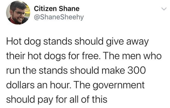 Funny meme about how hot dogs should be free and the government should pay for them | Citizen Shane @ShaneSheehy Hot dog stands should give away their hot dogs for free. The men who run the stands should make 300 dollars an hour. The government should pay for all of this