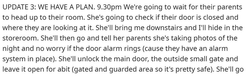 Text - UPDATE 3: WE HAVE A PLAN. 9.30pm We're going to wait for their parents to head up to their room. She's going to check if their door is closed and where they are looking at it. She'll bring me downstairs and I'll hide in the storeroom. She'll then go and tell her parents she's taking photos of the night and no worry if the door alarm rings (cause they have an alarm system in place). She'll unlock the main door, the outside small gate and leave it open for abit (gated and guarded area so it