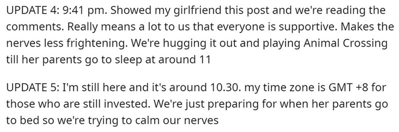 Text - UPDATE 4: 9:41 pm. Showed my girlfriend this post and we're reading the comments. Really means a lot to us that everyone is supportive. Makes the nerves less frightening. We're hugging it out and playing Animal Crossing till her parents go to sleep at around 11 UPDATE 5: I'm still here and it's around 10.30. my time zone is GMT +8 for those who are still invested. We're just preparing for when her parents go to bed so we're trying to calm our nerves
