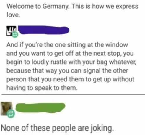 Text - Welcome to Germany. This is how we express love. And if you're the one sitting at the window and you want to get off at the next stop, you begin to loudly rustle with your bag whatever, because that way you can signal the other person that you need them to get up without having to speak to them. None of these people are joking.