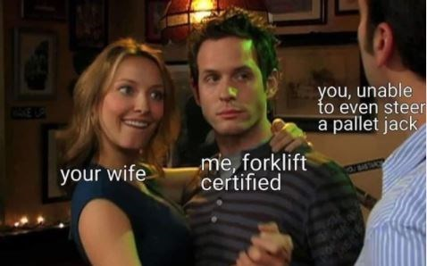 People - you, unable to even steer a pallet jack E your wife me, forklift certified
