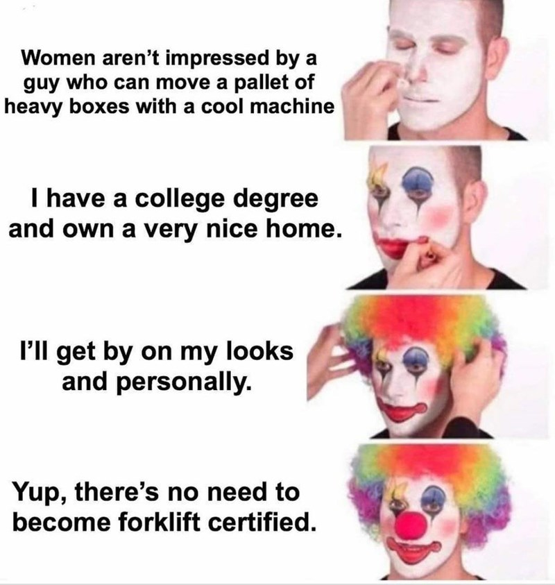 Face - Women aren't impressed by a guy who can move a pallet of heavy boxes with a cool machine I have a college degree and own a very nice home. P'll get by on my looks and personally. Yup, there's no need to become forklift certified.