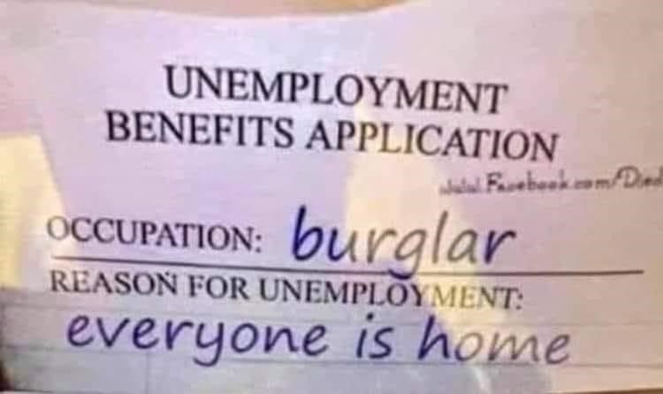 "Funny photo of an unemployment benefits application being filled out by a burglar, where they say the reason for it is that ""Everyone is home"""