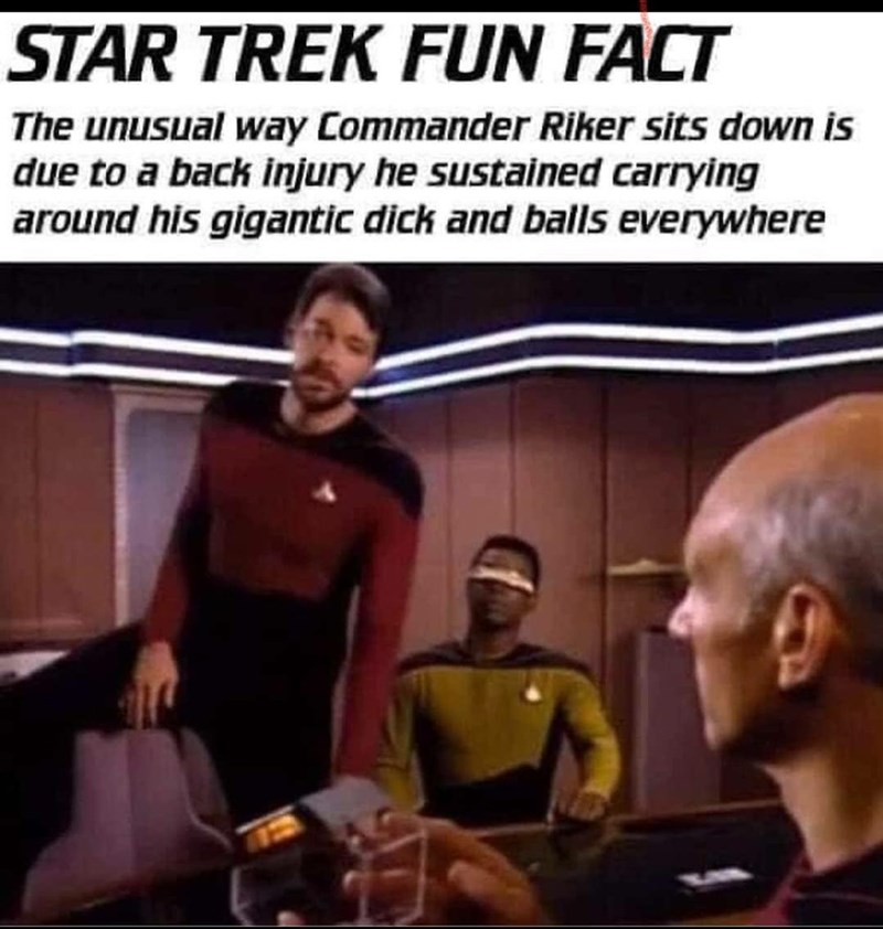 Fictional character - STAR TREK FUN FACT The unusual way Commander Riker sits down is due to a back injury he sustained carrying around his gigantic dick and balls everywhere