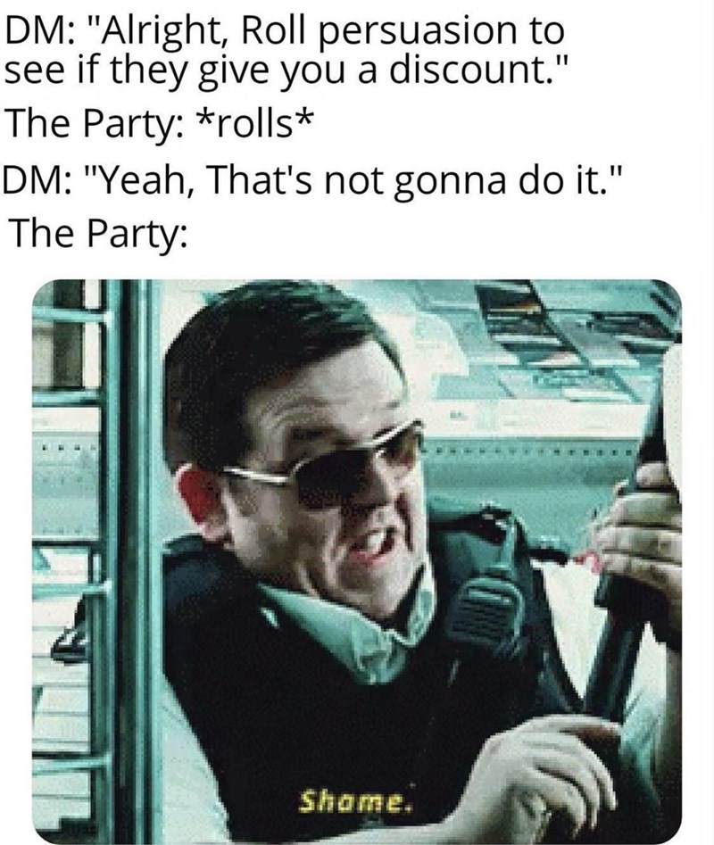 """Text - DM: """"Alright, Roll persuasion to see if they give you a discount."""" The Party: *rolls* DM: """"Yeah, That's not gonna do it."""" The Party: Shame."""