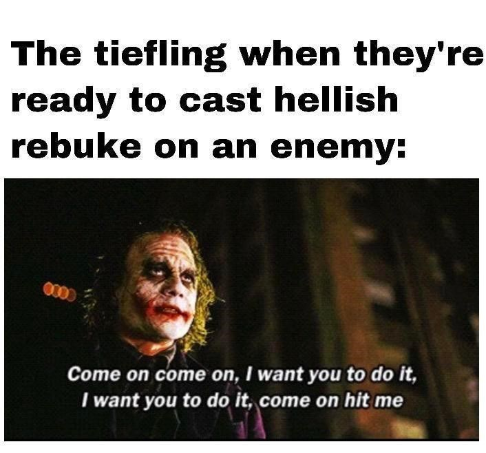 Text - The tiefling when they're ready to cast hellish rebuke on an enemy: 0000 Come on come on, I want you to do it, I want you to do it, come on hit me