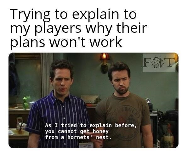 Text - Trying to explain to my players why their plans won't work FOT TROLE As I tried to explain before, you cannot get honey from a hornets' nest.