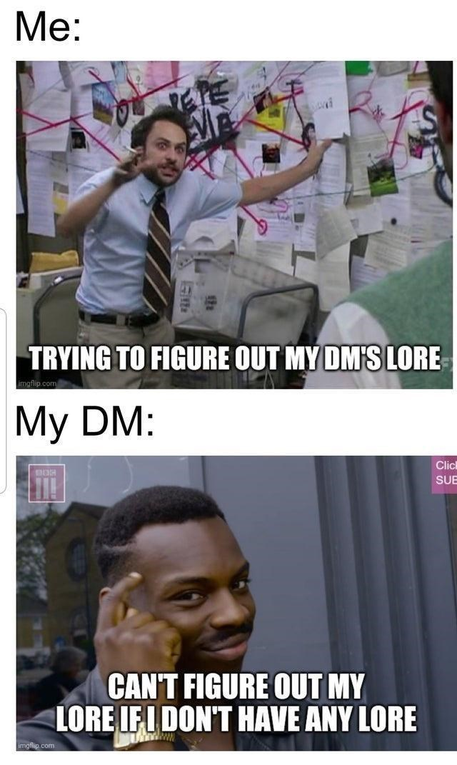Forehead - Мe: TRYING TO FIGURE OUT MY DM'S LORE imgflip.com Мy DM: Clic SUE CAN'T FIGURE OUT MY LORE IFI DON'T HAVE ANY LORE imgflip.com