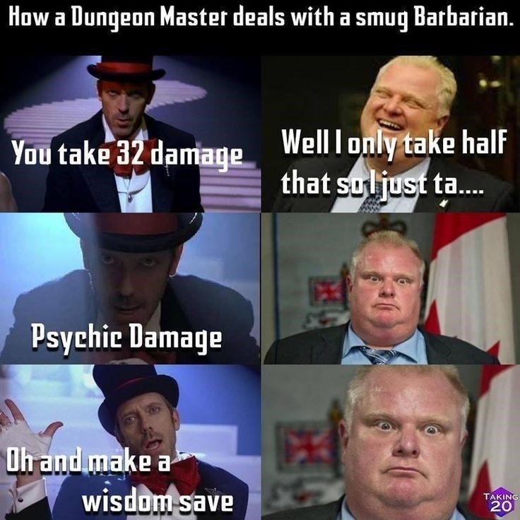 Internet meme - How a Dungeon Master deals with a smug Barbarian. Well I only take half that soljust ta.. You take 32 damage Psychie Damage Oh and make a wisdom save TAKING 20