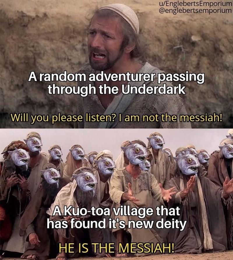 Human - u/EnglebertsEmporium @englebertsemporium ARE A random adventurer passing through the Underdark Will you please listen? I am not the messiah! A Kuo-toa village that has found it's new deity HE IS THE MESSIAH!