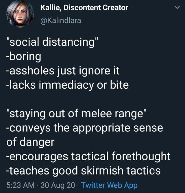 """Text - Kallie, Discontent Creator @Kalindlara """"social distancing"""" -boring -assholes just ignore it -lacks immediacy or bite """"staying out of melee range"""" -conveys the appropriate sense of danger -encourages tactical forethought -teaches good skirmish tactics 5:23 AM 30 Aug 20 · Twitter Web App"""
