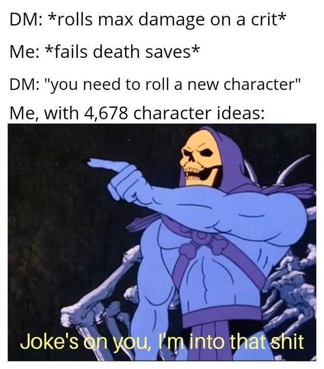 """Cartoon - DM: *rolls max damage on a crit* Me: *fails death saves* DM: """"you need to roll a new character"""" Me, with 4,678 character ideas: Joke's on you, I'm into that shit"""