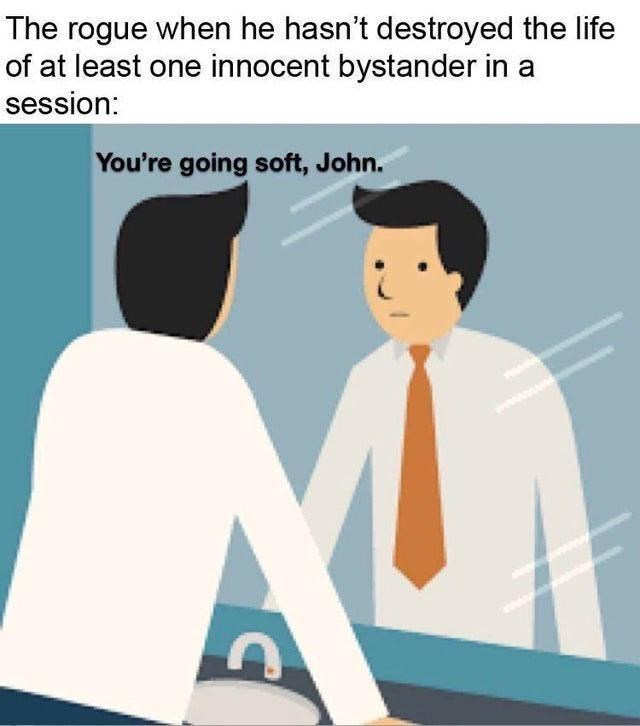 Cartoon - The rogue when he hasn't destroyed the life of at least one innocent bystander in a session: You're going soft, John.