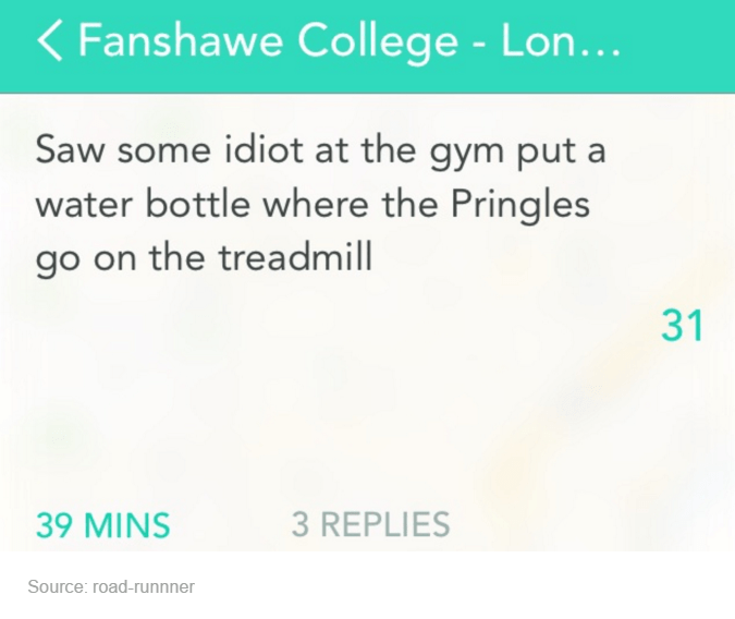 Text - < Fanshawe College - Lon... Saw some idiot at the gym put a water bottle where the Pringles go on the treadmill 31 39 MINS 3 REPLIES Source: road-runnner