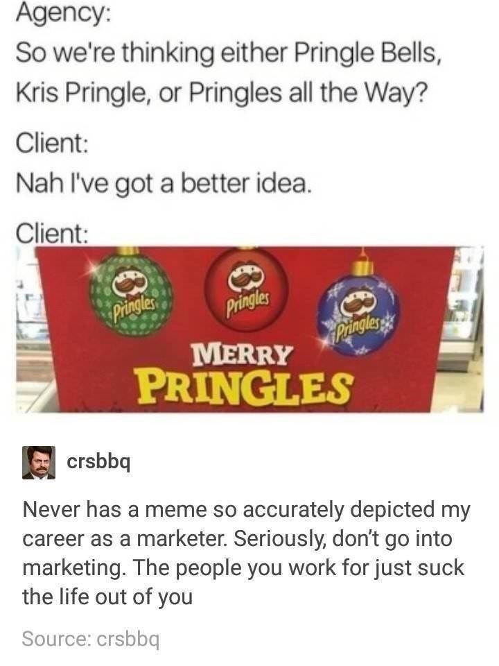Text - Agency: So we're thinking either Pringle Bells, Kris Pringle, or Pringles all the Way? Client: Nah I've got a better idea. Client: Pringles Pringles Pingles MERRY PRINGLES crsbbq Never has a meme so accurately depicted my career as a marketer. Seriously, don't go into marketing. The people you work for just suck the life out of you Source: crsbbq